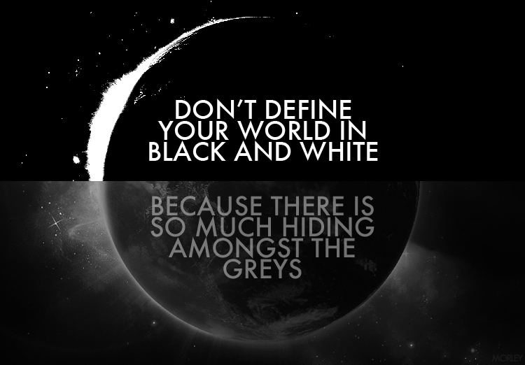 in a world lost in a sea of grey, black and white remain (2/2)