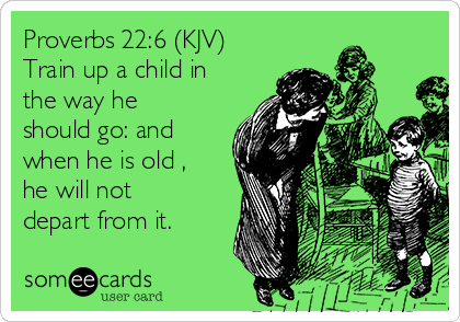 proverbs-226-kjv-train-up-a-child-in-the-way-he-should-go-and-when-he-is-old-he-will-not-depart-from-it-4d739